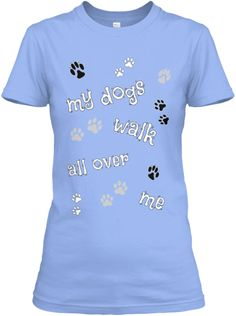 My Dogs Walk All Over Me | Teespring