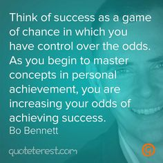 Think of success as a game of chance in which you have control over the odds. As you begin to master concepts in personal achievement, you are increasing your odds of achieving success. – Bo Bennett