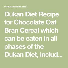 Dukan Diet Recipe for Chocolate Oat Bran Cereal which can be eaten in all phases of the Dukan Diet, including the Attack Phase.