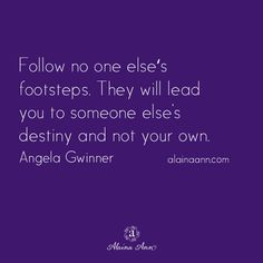Follow no one else's footsteps. They will lead you to someone else's destiny and not your own. Angela Gwinner S✧s