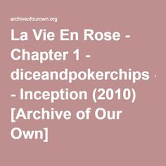 La Vie En Rose -diceandpokerchips AU. College student Arthur and drop-out criminal Eames meet on Twitter, and strike up an unusual friendship that eventually turns into more. Rated for language and sexual content in later chapters.
