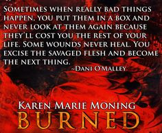 Sometimes when really bad things happen, you put them in a box and never look at them again because they'll cost you the rest of your life. Some wounds never heal. You excise the savaged flesh and become the next thing. ~Dani O'Malley __________ BURNED ©Karen Marie Moning