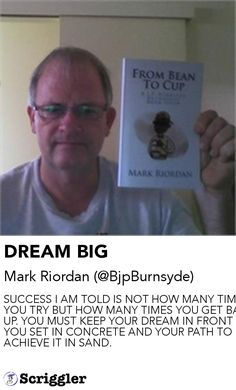 DREAM BIG by Mark Riordan (@BjpBurnsyde) https://scriggler.com/detailPost/story/52029 SUCCESS I AM TOLD IS NOT HOW MANY TIMES YOU TRY BUT HOW MANY TIMES YOU GET BACK UP. YOU MUST KEEP YOUR DREAM IN FRONT OF YOU SET IN CONCRETE AND YOUR PATH TO ACHIEVE IT IN SAND.