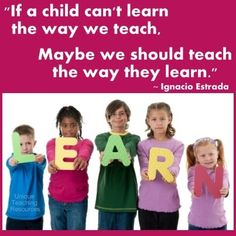"""""""If a child can't learn the way we teach, maybe we should teach the way they learn.""""  ~ Ignacio Estrada"""