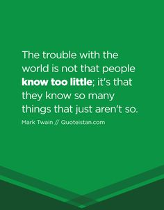 The trouble with the world is not that people know too little; it's that they know so many things that just aren't so. Knowledge Quotes, Quote Of The Day, Me Quotes, Inspirational Quotes, Motivation, My Love, Reading, Words, People