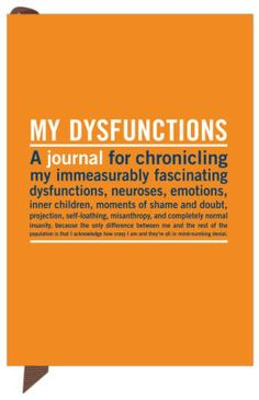 """My Dysfunctions Mini Inner-Truth Journal: """"Featuring a handy pocket-sized format, this candid and curmudgeonly title provides the perfect place to record your cynical musings wherever you go. The soft-cover, pocket-sized journal includes 70 thought-provoking quotes of pseuchological realism. It makes a great gift for dysfunctional loved ones -- including yourself."""""""