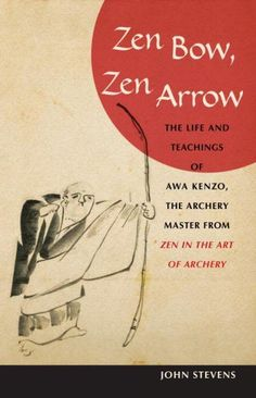 Zen Bow, Zen Arrow : The Life And Teachings of Awa Kenzo, The Archery Master from Zen in the Art of Archery