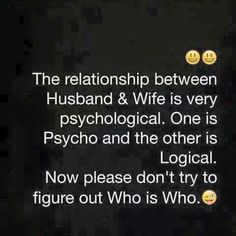 This is very true and needs no hard detective work to decipher who's who in our marriage.