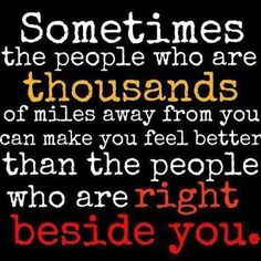 Sometime the people who are thousands of miles away from you can manke you feel better than the people who are right beside you.