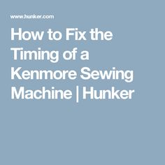 How to Fix the Timing of a Kenmore Sewing Machine | Hunker