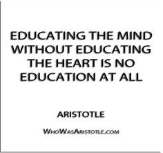 ''Educating the mind without educating the heart is no education at all'' - Aristotle   http://whowasaristotle.com/?p=412