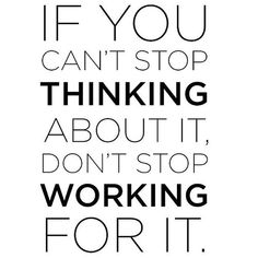 """""""If you can't stop thinking about it, don't stop working for it."""""""