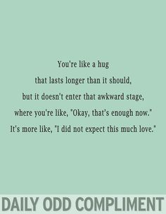 """You're a hug that lasts longer than it should, but it doesn't enter that awkward stage, where you're like, """"Okay, that's enough now."""" It's more like , """"I did not expect this much love."""""""