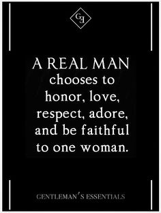 A real man chooses to honor, love, respect, adore and be faithful to one woman. When we started dating I made him promise me 3 things...1. Be Honest  2. Don't Lie  3. Don't Cheat.  He couldn't keep one.