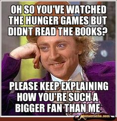 Condescending Wonka - Oh so you've watched the hunger games but didnt read the books?