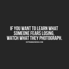 If you want to learn what someone fears losing, watch what they photograph