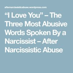 """""""I Love You"""" – The Three Most Abusive Words Spoken By a Narcissist – After Narcissistic Abuse"""