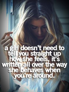 a girl doesn't need to tell you straight up how she feels, it's written all over the way she behaves when you're around. ..sooo true!