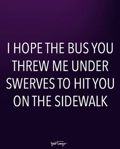 """I hope the bus you threw me under swerves to hit you on the sidewalk."""