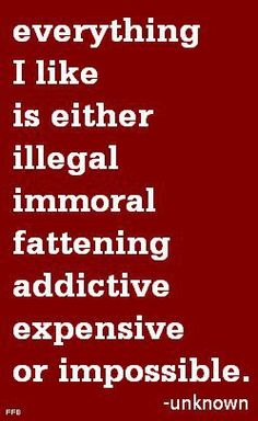 everything I like is either illegal immoral fattening addictive expensive or impossible. ~ unknown