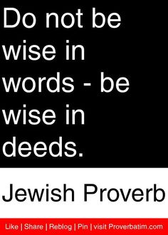 Do not be wise in words - be wise in deeds. - Jewish Proverb ~ (another way of saying 'actions speak louder than words') Quotable Quotes, Wisdom Quotes, Quotes To Live By, Me Quotes, Motivational Quotes, Inspirational Quotes, Dance Quotes, Qoutes, Jewish Proverbs