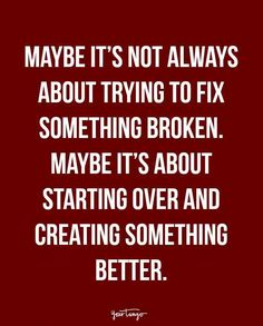 """""""Maybe it's not always about trying to fix something broken. Maybe it's about starting over and creating something better."""""""