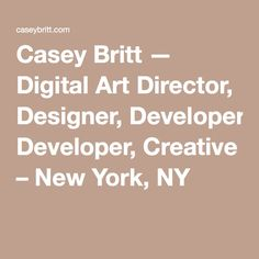 Casey Britt — Digital Art Director, Designer, Developer, Creative – New York, NY