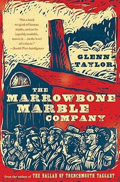 The Marrowbone Marble Company by Glenn Taylor. 1941. Loyal Ledford works the swing shift at the Mann Glass factory in Huntington, West Virginia. He courts Rachel, the boss's daughter, a company nurse with coal black hair. But when Pearl Harbor is attacked, Ledford, like so many young men of his time, sets his life on a new course.