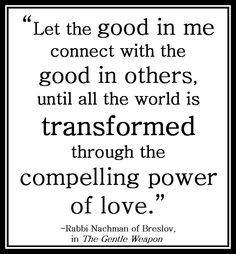 """Let the good in me connect with the good in others, until all the world is transformed through the compelling power of love."" -Rabbi Nachman of Breslov, in The Gentle Weapon"