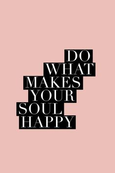 Do What Makes Your Soul Happy || Inspiring Quote Pinterest | http://lifestyleofyourdesign.com/inspiring-quote-pack #InspirationalQuotes