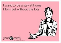 I am half way there! No kids, just need the stay at home part! No words have ever described me more appropriately than this.