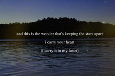 This is the wonder that's keeping the stars apart, I carry your heart, I carry it in my heart.
