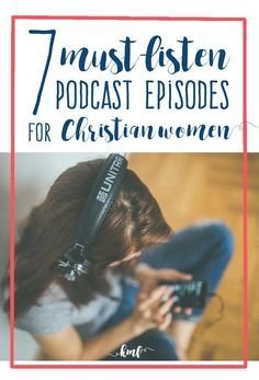 Interested in podcasts but don't know where to start? Problem Solved! These 7 episodes are must-listen for every Christian woman.