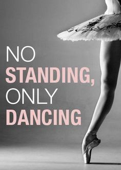 "No Standing, Only Dancing"" This is kind of funny for me because whenever I'm standing still, I start tap dancing :P"