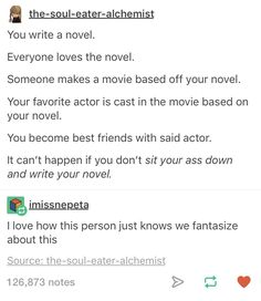 but what if the someone makes a shit movie based on your amazing novel??? what do u do then?? u wasted ur entire life? and u dont even get to become best friends with ur fav actor???