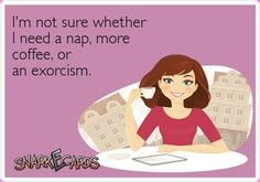 I'm not sure whether I need a nap, more coffee or an exorcism.-- Hahahaha!! Omg!