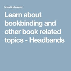Learn about bookbinding and other book related topics - Headbands