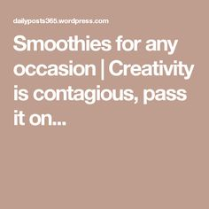 Smoothies for any occasion | Creativity is contagious, pass it on...