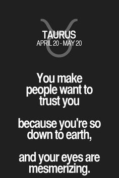 You make people want to trust you because you're so down to earth, and your eyes are mesmerizing. Taurus | Taurus Quotes | Taurus Zodiac Signs