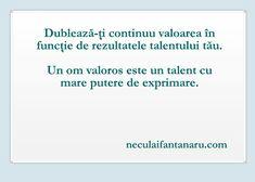 Dublează-ţi continuu valoarea în funcţie de rezultatele talentului tău. Un om valoros este un talent cu mare putere de exprimare.