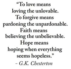 To love means loving the unlovable. To forgive means pardoning the unpardonable. Faith means believing the unbelievable. Hope means hoping when everything seems hopeless ~ Chesterton Great Quotes, Quotes To Live By, Me Quotes, Motivational Quotes, Inspirational Quotes, The Words, Cool Words, Gk Chesterton, 2 Kind