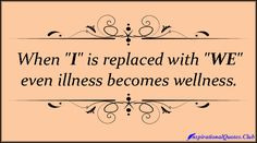 "When ""I"" is replaced with ""WE"" even illness becomes wellness"