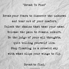 """Break To Find""   Break your fears to discover the unknown and tear out of your comfort.  Unlock the chains that tame your name. Release the pain to remain unhurt.  Be the judge of your all thoughts, quit telling yourself lies.  Stop floating in a crowded sky with what clips your wings to fly.  Break to find."