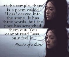 """ At the temple there is a poem called ""Loss"" carved into the stone. It has three words, but the poet has scratched them out. You cannot read loss, only feel it."" Sayuri in Memoirs of a Geisha, Arthur Golden. Great minds think alike. Writing Quotes, Poetry Quotes, Film Quotes, Book Quotes, Die Geisha, Rebel, Memoirs Of A Geisha, Three Words, Beautiful Words"