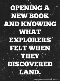 Opening a new book and knowing what explorers felt when they discovered land.