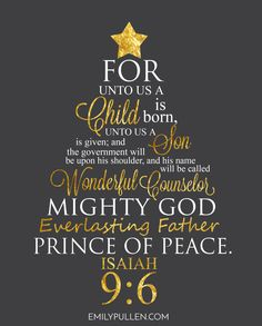 Isaiah For unto us a child is born. Unto us a Son is given; and the government will be upon His shoulder, and his name will be called Wonderful Counselor, Mighty God, Everlasting Father, Prince of Peace Christmas Scripture, Christmas Letters, Christmas Prayer, Jesus E Maria, Wonderful Counselor, Prince Of Peace, A Child Is Born, Christian Christmas, Word Of God