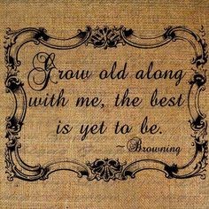 """grow old along with me the best is yet to be 