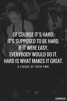 """Of course it's hard. It's supposed to be hard. If it were easy everybody would do it. Hard is what makes it great."" - A league of their own"