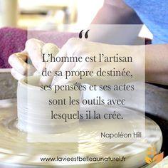 """""""L'homme est l'artisan de sa propre destinée, ses pensées et ses actes sont les outils avec lesquels il la crée. Napoléon Hill Pour plus de citations rendez-vous sur lavieestbelleaunaturel.com"""