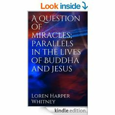Amazon.com: A question of miracles; parallels in the lives of Buddha and Jesus eBook: Loren Harper Whitney: Kindle Store
